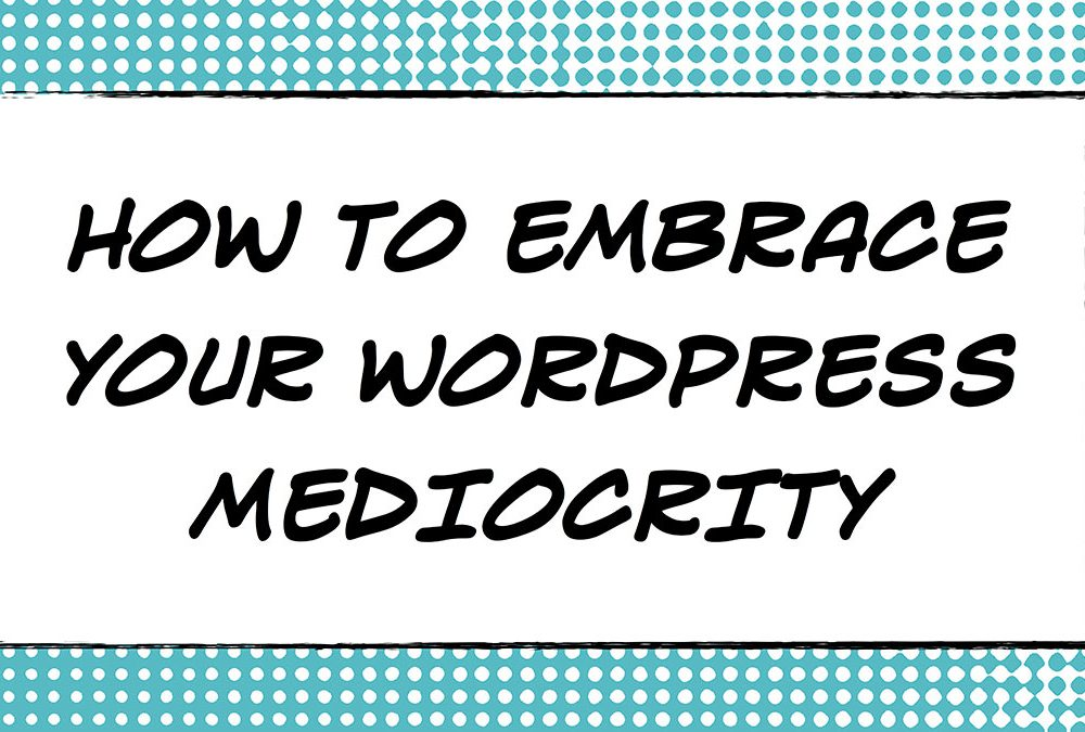 How to Embrace Your WordPress Mediocrity